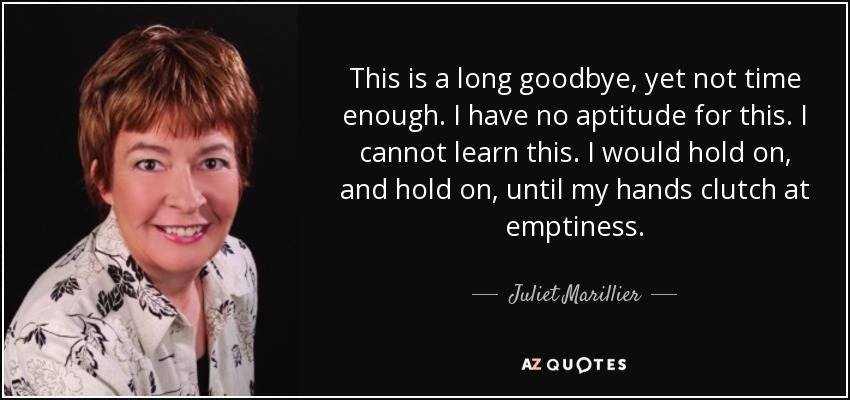 This is a long goodbye, yet not time enough. I have no aptitude for this. I cannot learn this. I would hold on, and hold on, until my hands clutch at emptiness. - Juliet Marillier