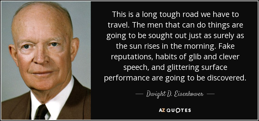 This is a long tough road we have to travel. The men that can do things are going to be sought out just as surely as the sun rises in the morning. Fake reputations, habits of glib and clever speech, and glittering surface performance are going to be discovered. - Dwight D. Eisenhower
