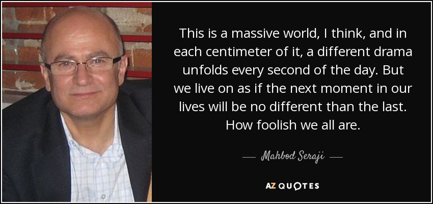 This is a massive world, I think, and in each centimeter of it, a different drama unfolds every second of the day. But we live on as if the next moment in our lives will be no different than the last. How foolish we all are. - Mahbod Seraji