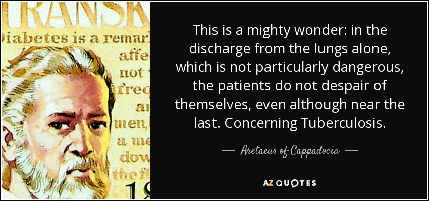 This is a mighty wonder: in the discharge from the lungs alone, which is not particularly dangerous, the patients do not despair of themselves, even although near the last. Concerning Tuberculosis. - Aretaeus of Cappadocia