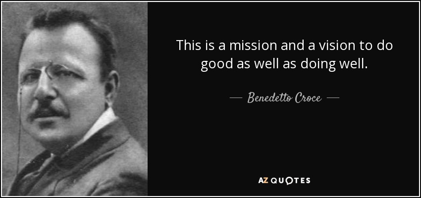 This is a mission and a vision to do good as well as doing well. - Benedetto Croce