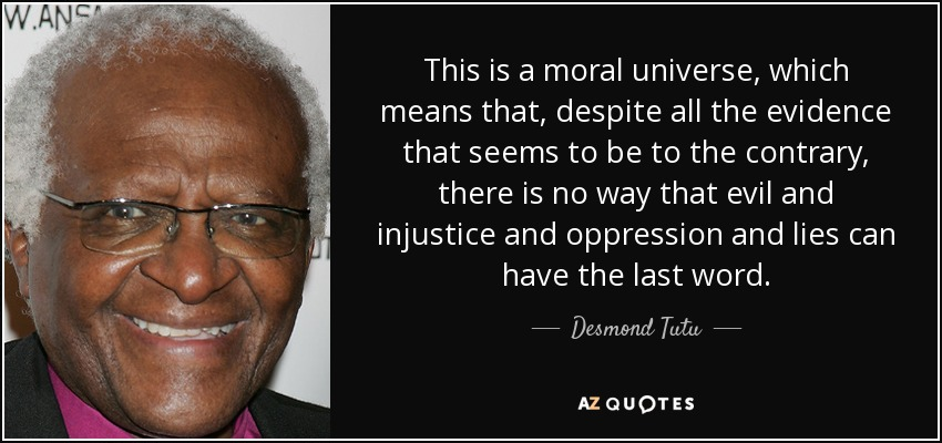 This is a moral universe, which means that, despite all the evidence that seems to be to the contrary, there is no way that evil and injustice and oppression and lies can have the last word. - Desmond Tutu