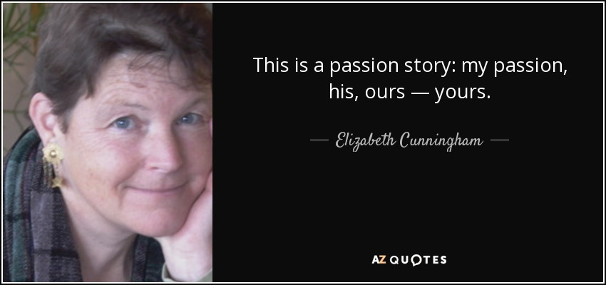 This is a passion story: my passion, his, ours — yours. - Elizabeth Cunningham