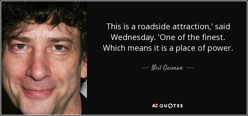 This is a roadside attraction,' said Wednesday. 'One of the finest. Which means it is a place of power. - Neil Gaiman