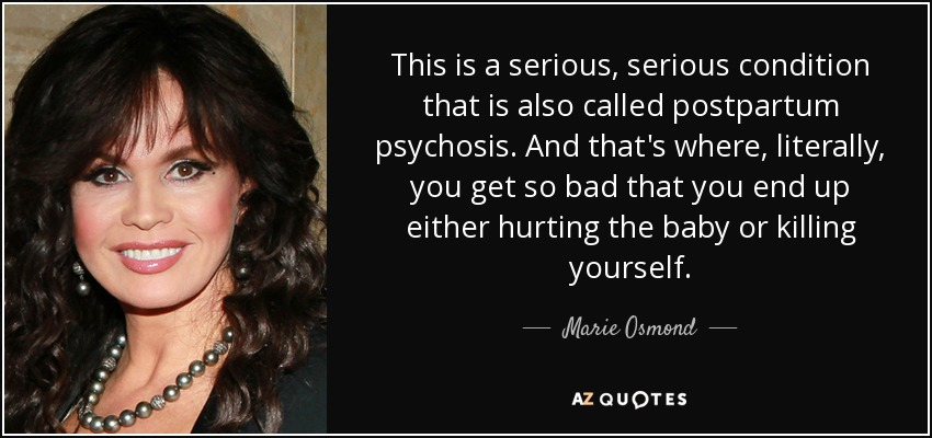 This is a serious, serious condition that is also called postpartum psychosis. And that's where, literally, you get so bad that you end up either hurting the baby or killing yourself. - Marie Osmond