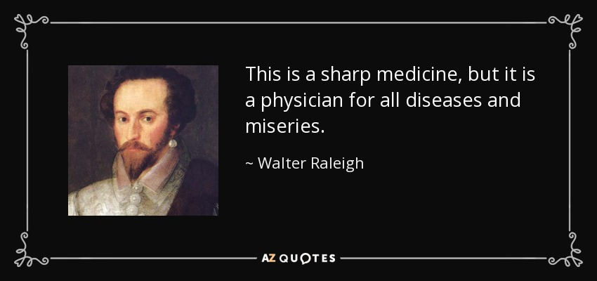 This is a sharp medicine, but it is a physician for all diseases and miseries. - Walter Raleigh