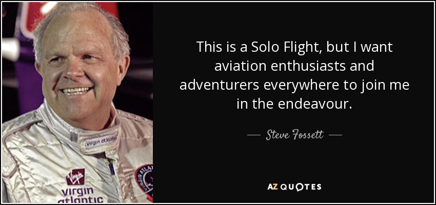 This is a Solo Flight, but I want aviation enthusiasts and adventurers everywhere to join me in the endeavour. - Steve Fossett