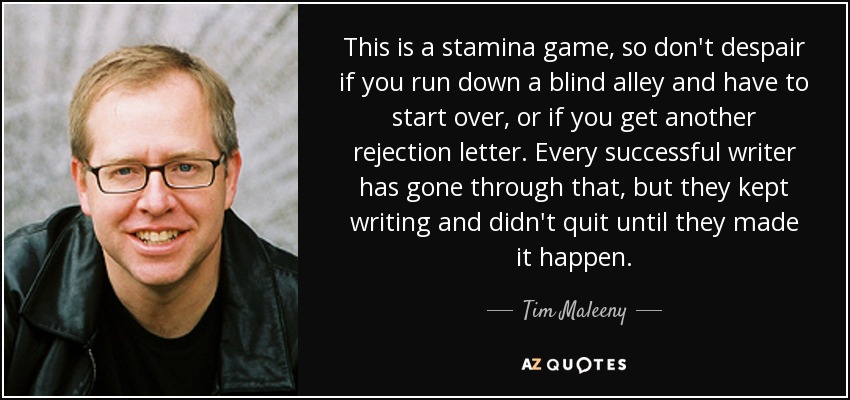 This is a stamina game, so don't despair if you run down a blind alley and have to start over, or if you get another rejection letter. Every successful writer has gone through that, but they kept writing and didn't quit until they made it happen. - Tim Maleeny