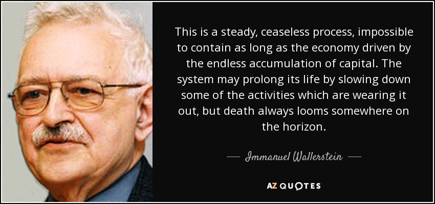 This is a steady, ceaseless process, impossible to contain as long as the economy driven by the endless accumulation of capital. The system may prolong its life by slowing down some of the activities which are wearing it out, but death always looms somewhere on the horizon. - Immanuel Wallerstein