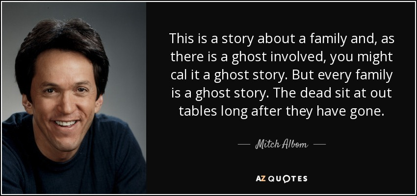 This is a story about a family and, as there is a ghost involved, you might cal it a ghost story. But every family is a ghost story. The dead sit at out tables long after they have gone. - Mitch Albom