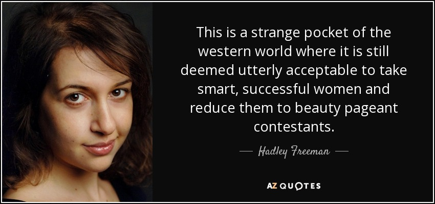 This is a strange pocket of the western world where it is still deemed utterly acceptable to take smart, successful women and reduce them to beauty pageant contestants. - Hadley Freeman