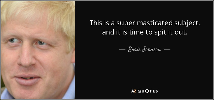 This is a super masticated subject, and it is time to spit it out. - Boris Johnson