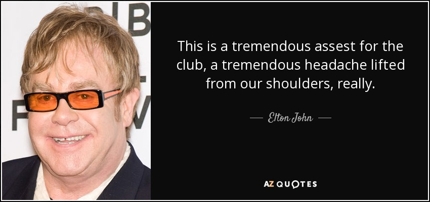 This is a tremendous assest for the club, a tremendous headache lifted from our shoulders, really. - Elton John