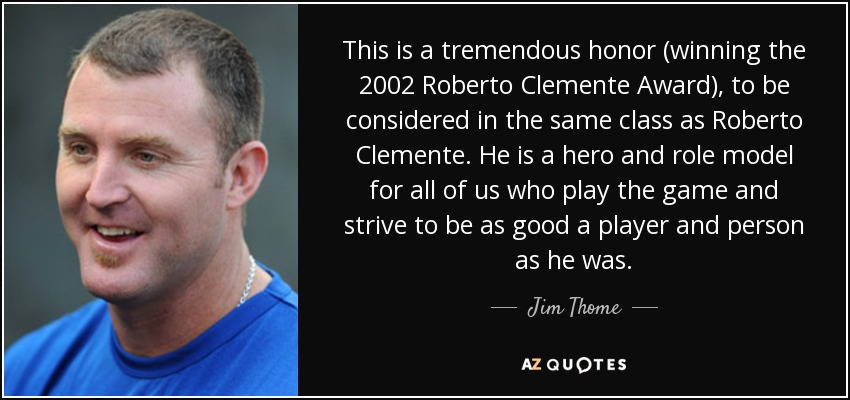 This is a tremendous honor (winning the 2002 Roberto Clemente Award), to be considered in the same class as Roberto Clemente. He is a hero and role model for all of us who play the game and strive to be as good a player and person as he was. - Jim Thome