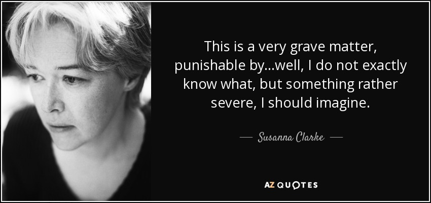 This is a very grave matter, punishable by...well, I do not exactly know what, but something rather severe, I should imagine. - Susanna Clarke