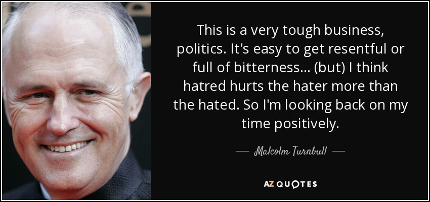 This is a very tough business, politics. It's easy to get resentful or full of bitterness ... (but) I think hatred hurts the hater more than the hated. So I'm looking back on my time positively. - Malcolm Turnbull