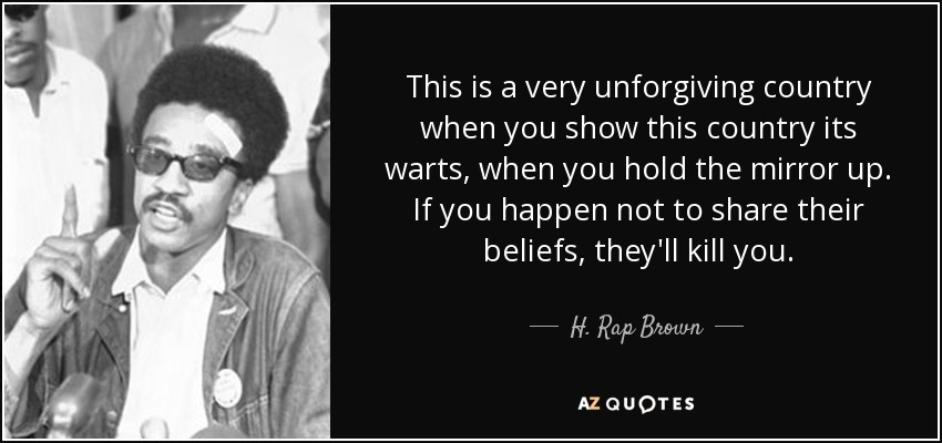This is a very unforgiving country when you show this country its warts, when you hold the mirror up. If you happen not to share their beliefs, they'll kill you. - H. Rap Brown