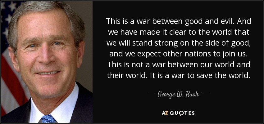 This is a war between good and evil. And we have made it clear to the world that we will stand strong on the side of good, and we expect other nations to join us. This is not a war between our world and their world. It is a war to save the world. - George W. Bush