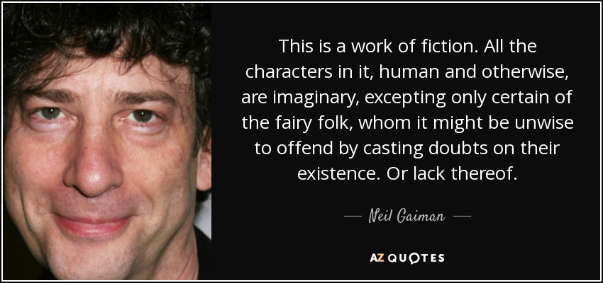 This is a work of fiction. All the characters in it, human and otherwise, are imaginary, excepting only certain of the fairy folk, whom it might be unwise to offend by casting doubts on their existence. Or lack thereof. - Neil Gaiman