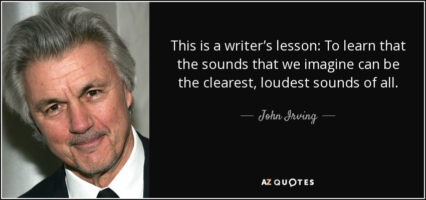 This is a writer's lesson: To learn that the sounds that we imagine can be the clearest, loudest sounds of all. - John Irving