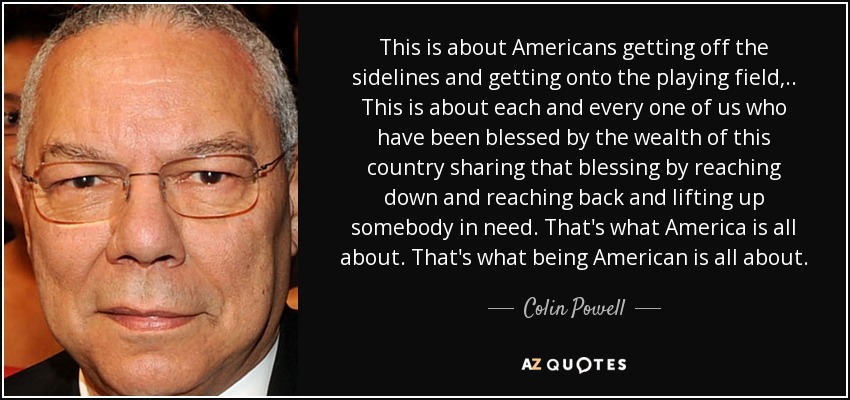 This is about Americans getting off the sidelines and getting onto the playing field, .. This is about each and every one of us who have been blessed by the wealth of this country sharing that blessing by reaching down and reaching back and lifting up somebody in need. That's what America is all about. That's what being American is all about. - Colin Powell
