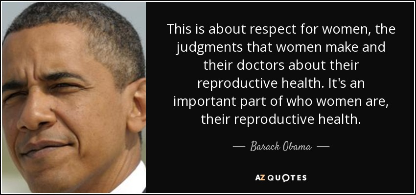 This is about respect for women, the judgments that women make and their doctors about their reproductive health. It's an important part of who women are, their reproductive health. - Barack Obama