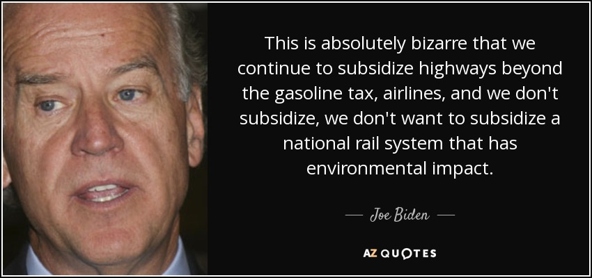 This is absolutely bizarre that we continue to subsidize highways beyond the gasoline tax, airlines, and we don't subsidize, we don't want to subsidize a national rail system that has environmental impact. - Joe Biden