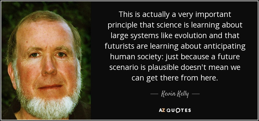 This is actually a very important principle that science is learning about large systems like evolution and that futurists are learning about anticipating human society: just because a future scenario is plausible doesn't mean we can get there from here. - Kevin Kelly