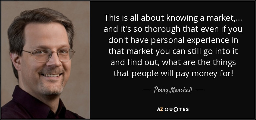 This is all about knowing a market, ... and it's so thorough that even if you don't have personal experience in that market you can still go into it and find out, what are the things that people will pay money for! - Perry Marshall