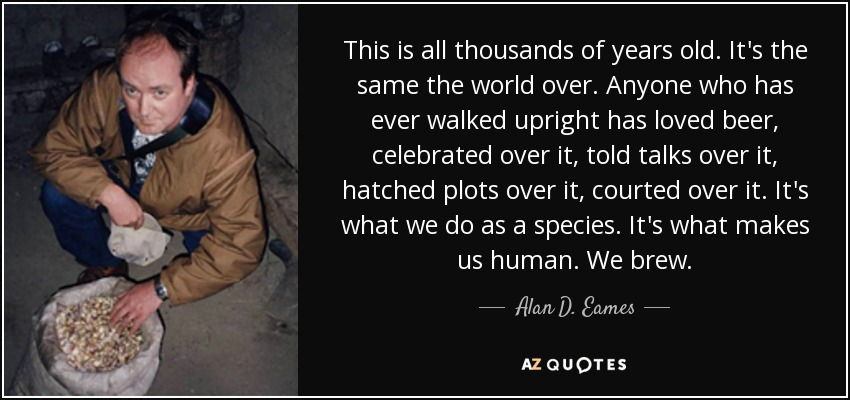 This is all thousands of years old. It's the same the world over. Anyone who has ever walked upright has loved beer, celebrated over it, told talks over it, hatched plots over it, courted over it. It's what we do as a species. It's what makes us human. We brew. - Alan D. Eames