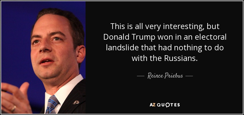This is all very interesting, but Donald Trump won in an electoral landslide that had nothing to do with the Russians. - Reince Priebus