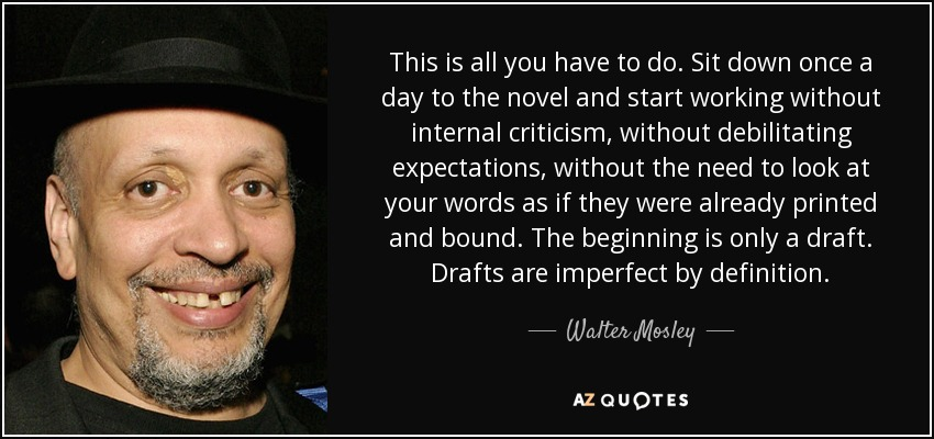 This is all you have to do. Sit down once a day to the novel and start working without internal criticism, without debilitating expectations, without the need to look at your words as if they were already printed and bound. The beginning is only a draft. Drafts are imperfect by definition. - Walter Mosley