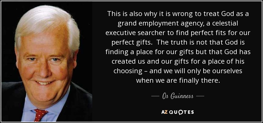 This is also why it is wrong to treat God as a grand employment agency, a celestial executive searcher to find perfect fits for our perfect gifts. The truth is not that God is finding a place for our gifts but that God has created us and our gifts for a place of his choosing – and we will only be ourselves when we are finally there. - Os Guinness