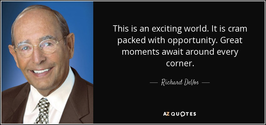 This is an exciting world. It is cram packed with opportunity. Great moments await around every corner. - Richard DeVos