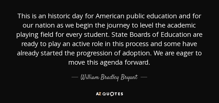 This is an historic day for American public education and for our nation as we begin the journey to level the academic playing field for every student. State Boards of Education are ready to play an active role in this process and some have already started the progression of adoption. We are eager to move this agenda forward. - William Bradley Bryant