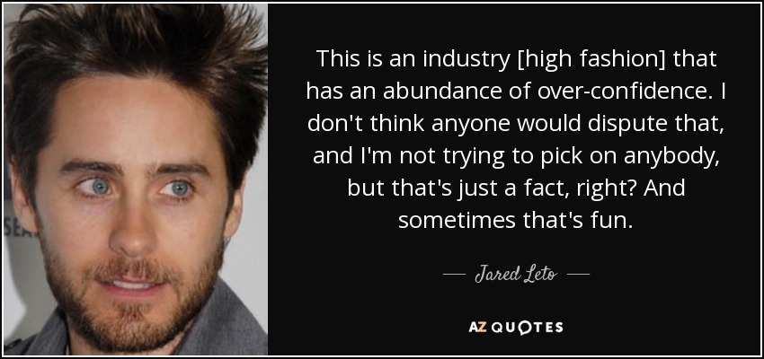 This is an industry [high fashion] that has an abundance of over-confidence. I don't think anyone would dispute that, and I'm not trying to pick on anybody, but that's just a fact, right? And sometimes that's fun. - Jared Leto