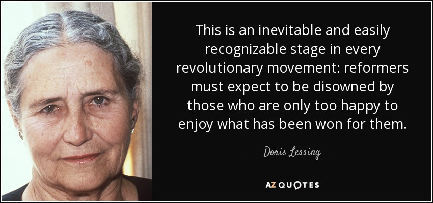 This is an inevitable and easily recognizable stage in every revolutionary movement: reformers must expect to be disowned by those who are only too happy to enjoy what has been won for them. - Doris Lessing