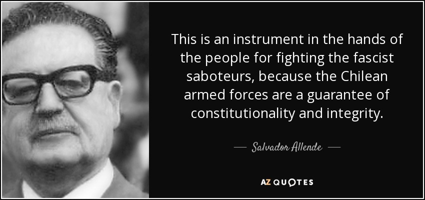 This is an instrument in the hands of the people for fighting the fascist saboteurs, because the Chilean armed forces are a guarantee of constitutionality and integrity. - Salvador Allende