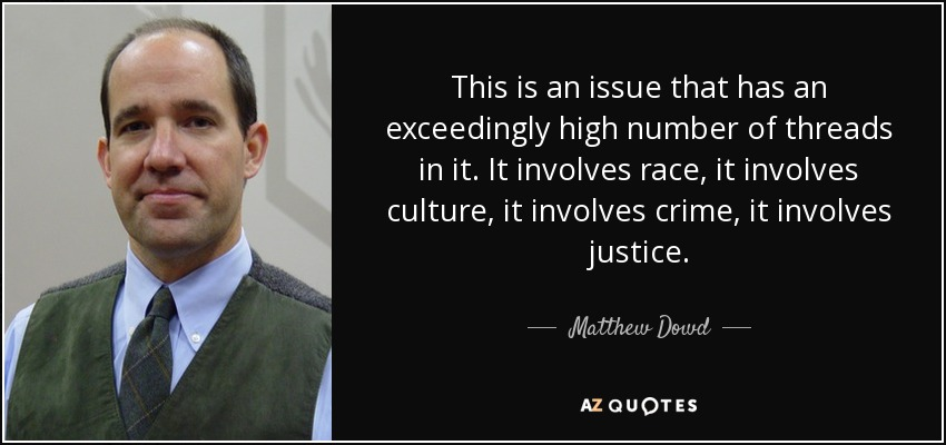 This is an issue that has an exceedingly high number of threads in it. It involves race, it involves culture, it involves crime, it involves justice. - Matthew Dowd