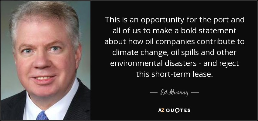 This is an opportunity for the port and all of us to make a bold statement about how oil companies contribute to climate change, oil spills and other environmental disasters - and reject this short-term lease. - Ed Murray