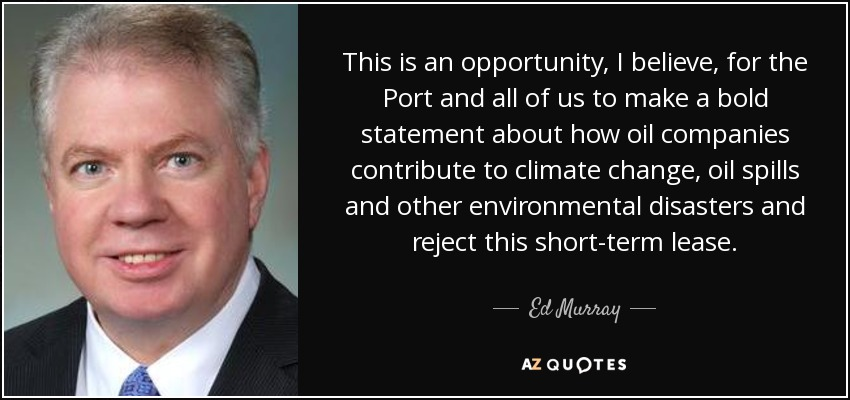 This is an opportunity, I believe, for the Port and all of us to make a bold statement about how oil companies contribute to climate change, oil spills and other environmental disasters and reject this short-term lease. - Ed Murray