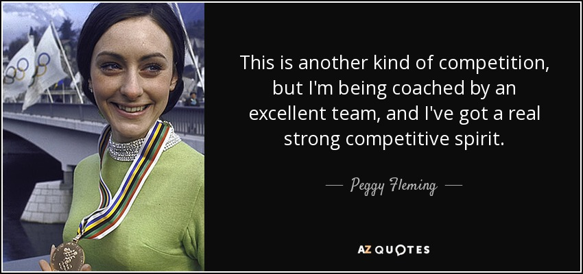 This is another kind of competition, but I'm being coached by an excellent team, and I've got a real strong competitive spirit. - Peggy Fleming