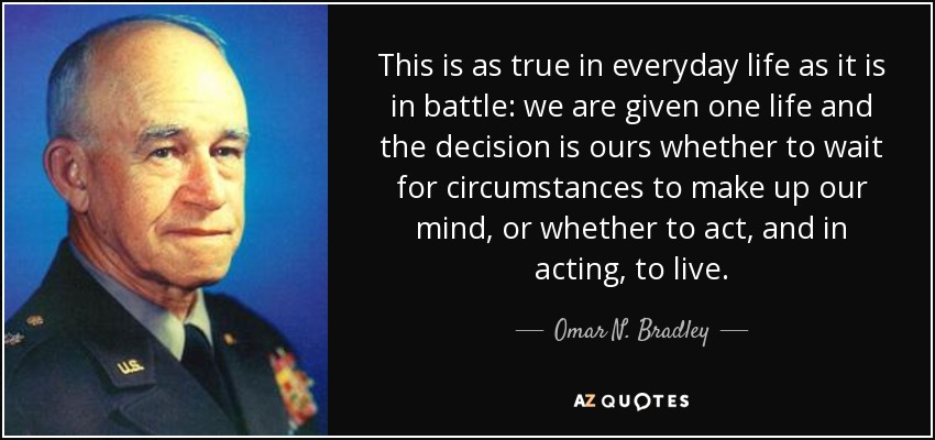 This is as true in everyday life as it is in battle: we are given one life and the decision is ours whether to wait for circumstances to make up our mind, or whether to act, and in acting, to live. - Omar N. Bradley