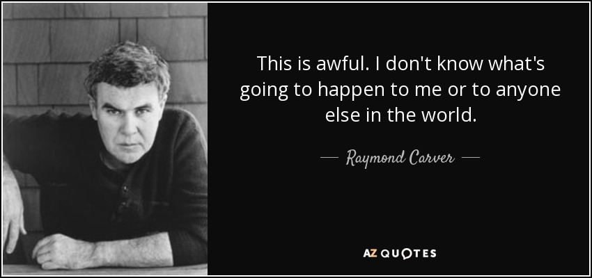 This is awful. I don't know what's going to happen to me or to anyone else in the world. - Raymond Carver