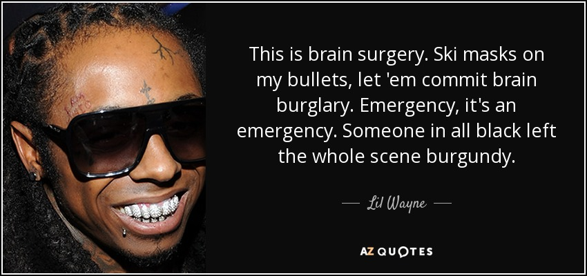 This is brain surgery. Ski masks on my bullets, let 'em commit brain burglary. Emergency, it's an emergency. Someone in all black left the whole scene burgundy. - Lil Wayne