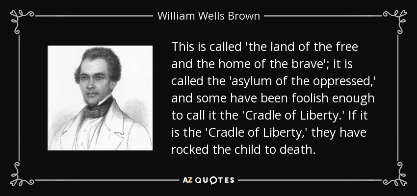 This is called 'the land of the free and the home of the brave'; it is called the 'asylum of the oppressed,' and some have been foolish enough to call it the 'Cradle of Liberty.' If it is the 'Cradle of Liberty,' they have rocked the child to death. - William Wells Brown