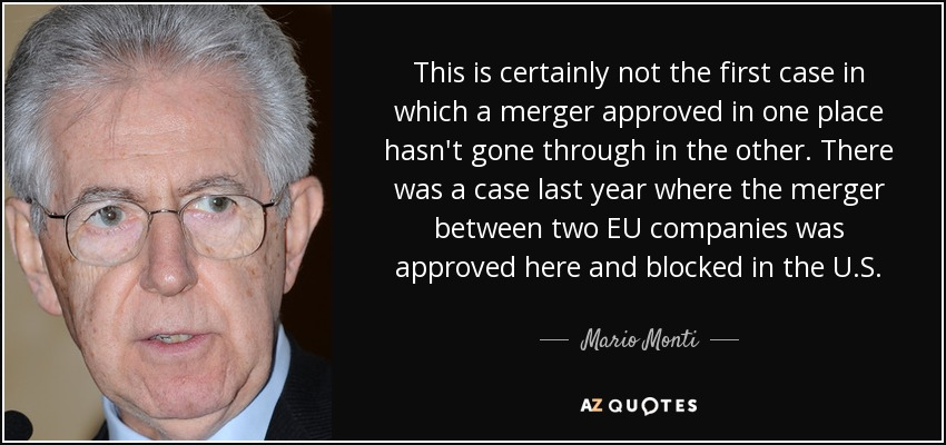 This is certainly not the first case in which a merger approved in one place hasn't gone through in the other. There was a case last year where the merger between two EU companies was approved here and blocked in the U.S. - Mario Monti