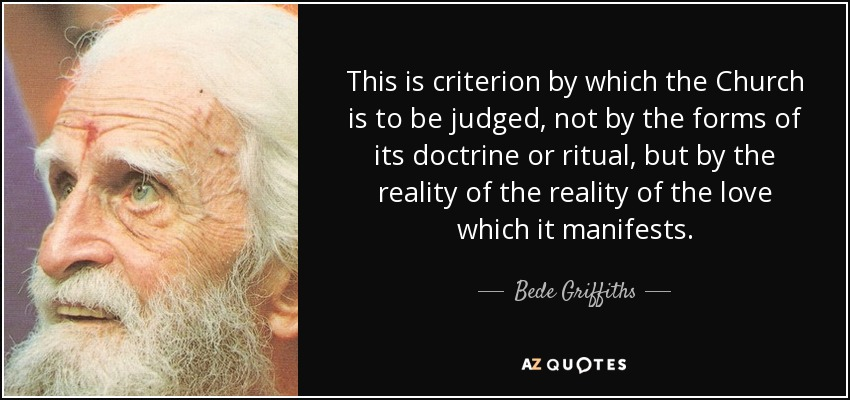 This is criterion by which the Church is to be judged, not by the forms of its doctrine or ritual, but by the reality of the reality of the love which it manifests. - Bede Griffiths