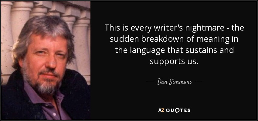 This is every writer's nightmare--the sudden breakdown of meaning in the language that sustains and supports us... - Dan Simmons