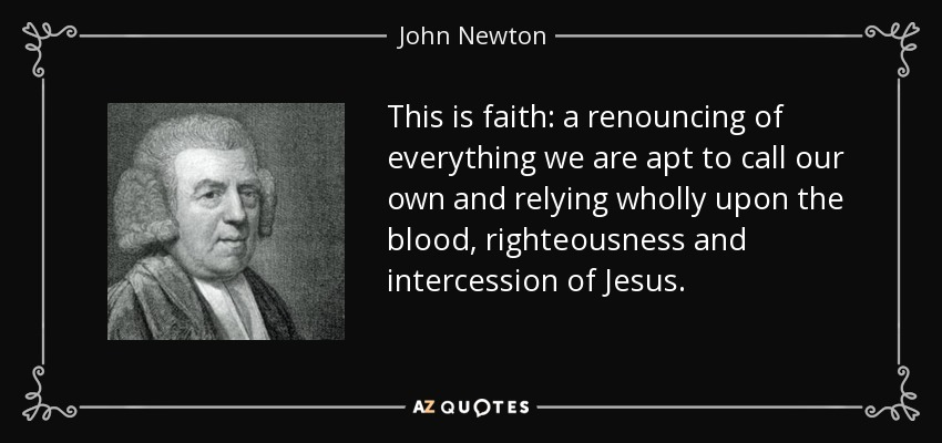 This is faith: a renouncing of everything we are apt to call our own and relying wholly upon the blood, righteousness and intercession of Jesus. - John Newton